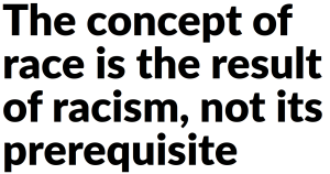 The concept of race is the result of racism, not its prerequisite